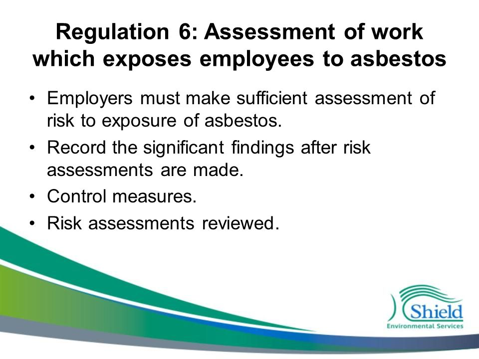 Regulation 6: Assessment of work which exposes employees to asbestos Employers must make sufficient assessment of risk to exposure of asbestos. Record