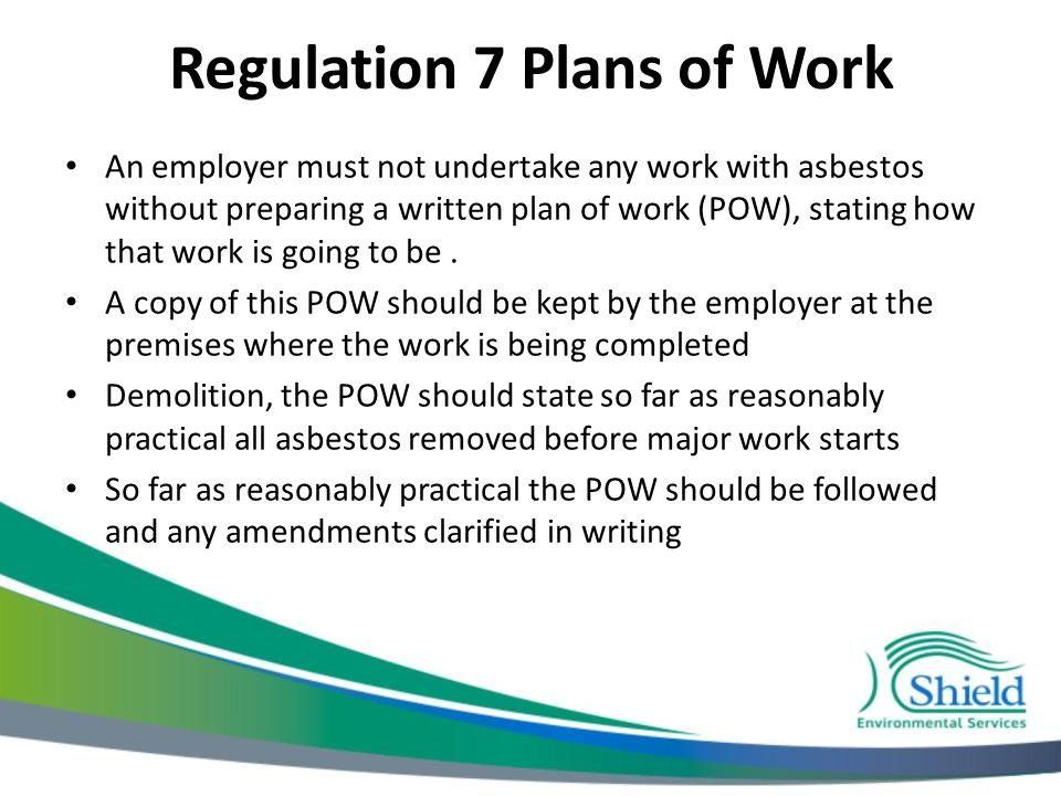 Regulation 7 Plans of Work An employer must not undertake any work with asbestos without preparing a written plan of work (POW), stating how that work