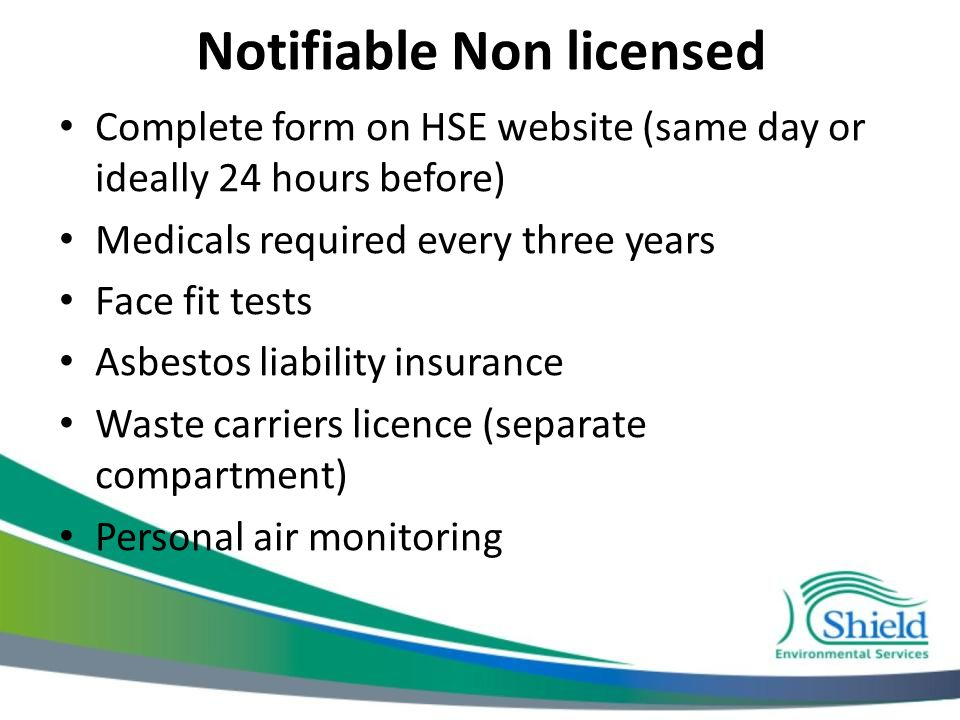 Notifiable Non licensed Complete form on HSE website (same day or ideally 24 hours before) Medicals required every three years Face fit tests Asbestos liability insurance Waste carriers licence (separate compartment) Personal air monitoring