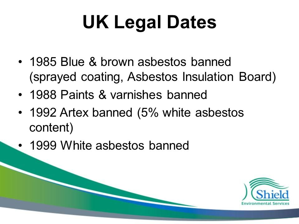UK Legal Dates 1985 Blue & brown asbestos banned (sprayed coating, Asbestos Insulation Board) 1988 Paints & varnishes banned 1992 Artex banned (5% white asbestos content) 1999 White asbestos banned