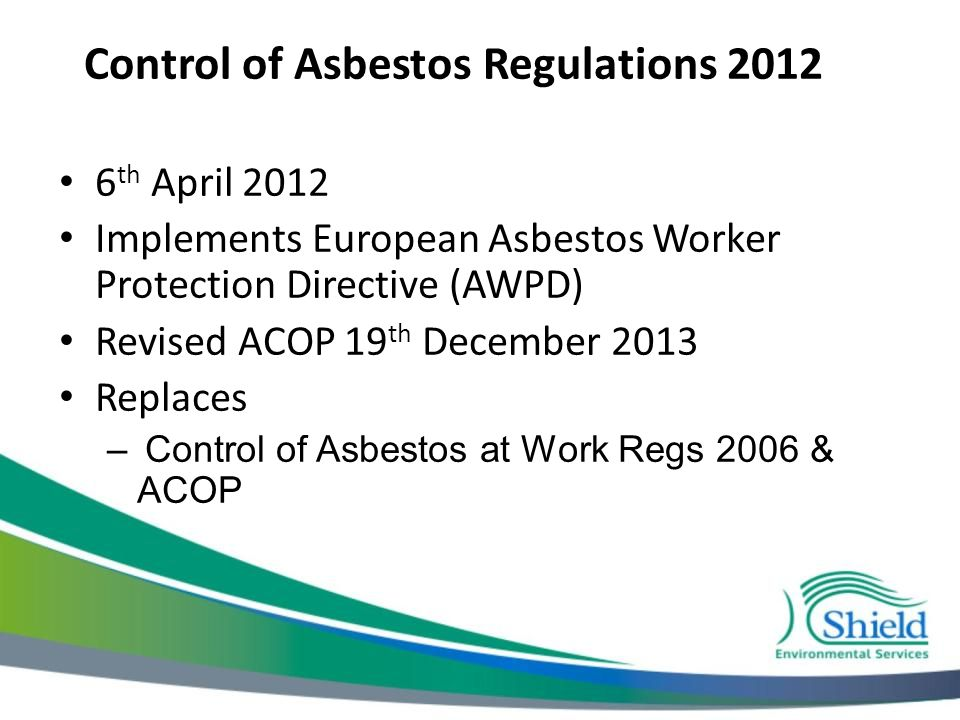 Control of Asbestos Regulations 2012 6 th April 2012 Implements European Asbestos Worker Protection Directive (AWPD) Revised ACOP 19 th December 2013 Replaces – Control of Asbestos at Work Regs 2006 & ACOP