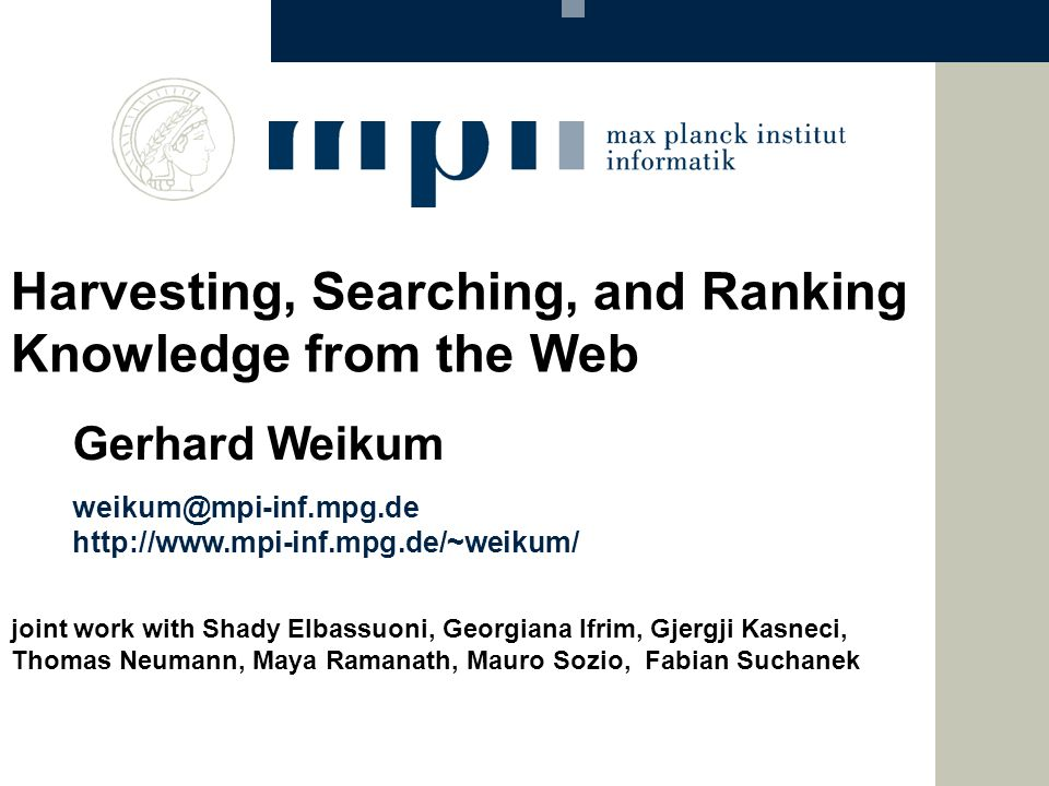 weikum@mpi-inf.mpg.de http://www.mpi-inf.mpg.de/~weikum/ Gerhard Weikum Harvesting, Searching, and Ranking Knowledge from the Web joint work with Shad