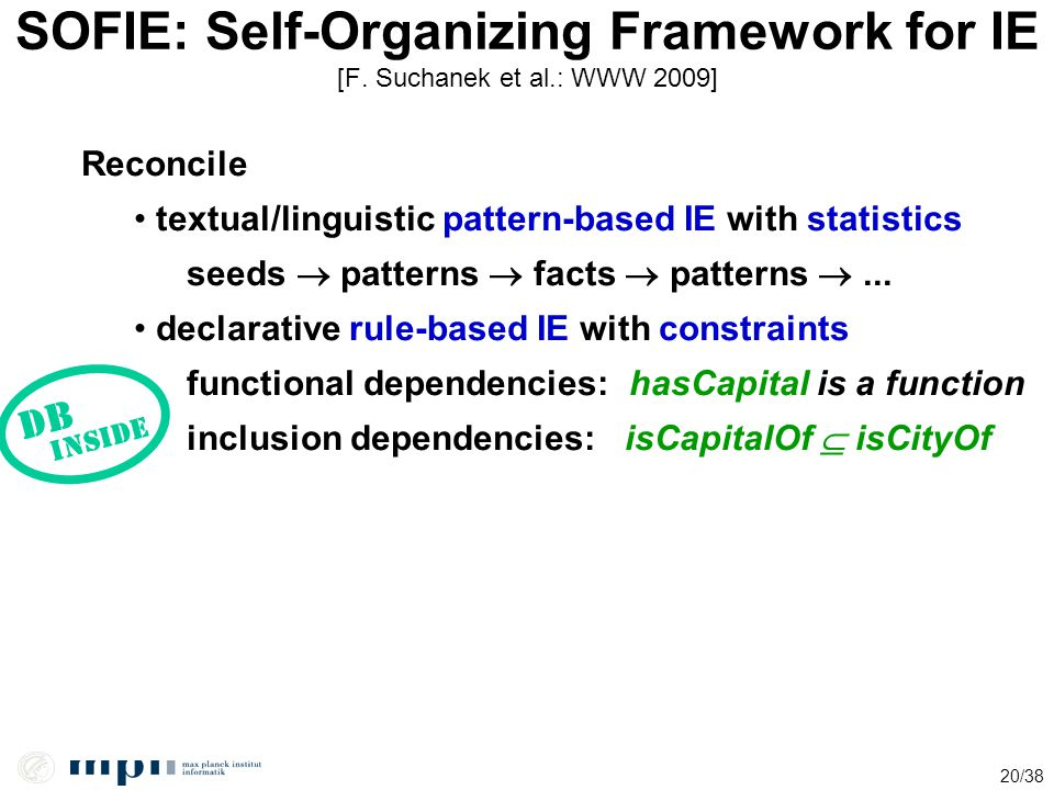 20/38 SOFIE: Self-Organizing Framework for IE [F. Suchanek et al.: WWW 2009] Reconcile textual/linguistic pattern-based IE with statistics seeds  pat