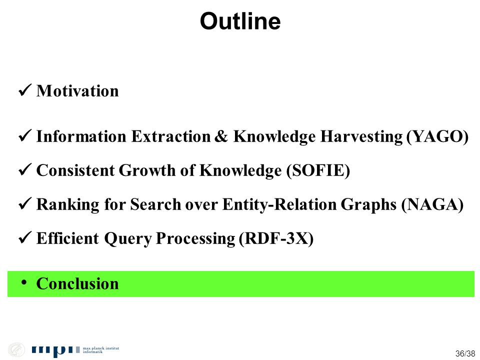36/38 Outline Motivation Information Extraction & Knowledge Harvesting (YAGO) Ranking for Search over Entity-Relation Graphs (NAGA) Conclusion Efficie