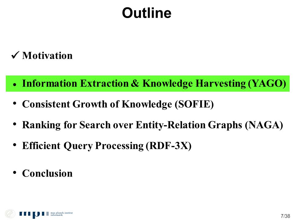 7/38 Outline Motivation Information Extraction & Knowledge Harvesting (YAGO) Ranking for Search over Entity-Relation Graphs (NAGA) Conclusion Efficien