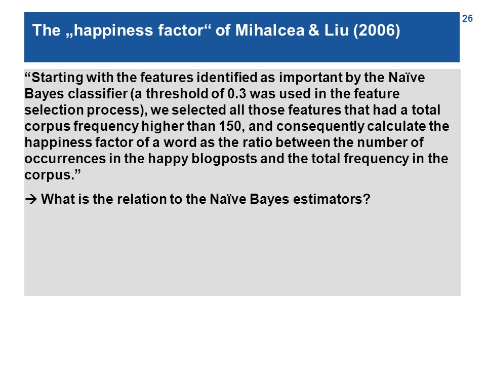 "26 The ""happiness factor of Mihalcea & Liu (2006) Starting with the features identified as important by the Naïve Bayes classifier (a threshold of 0.3 was used in the feature selection process), we selected all those features that had a total corpus frequency higher than 150, and consequently calculate the happiness factor of a word as the ratio between the number of occurrences in the happy blogposts and the total frequency in the corpus.  What is the relation to the Naïve Bayes estimators"