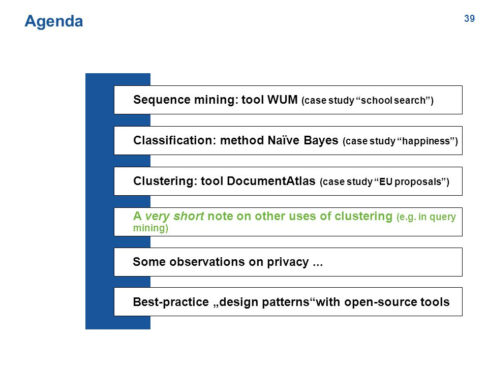 39 Agenda Sequence mining: tool WUM (case study school search ) Classification: method Naïve Bayes (case study happiness ) Clustering: tool DocumentAtlas (case study EU proposals ) A very short note on other uses of clustering (e.g.