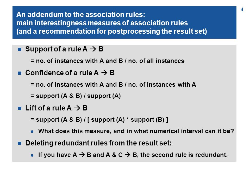 4 An addendum to the association rules: main interestingness measures of association rules (and a recommendation for postprocessing the result set) n Support of a rule A  B = no.