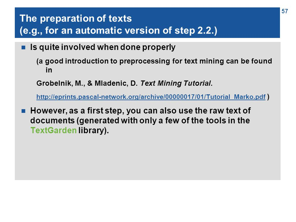 57 The preparation of texts (e.g., for an automatic version of step 2.2.) n Is quite involved when done properly (a good introduction to preprocessing for text mining can be found in Grobelnik, M., & Mladenic, D.