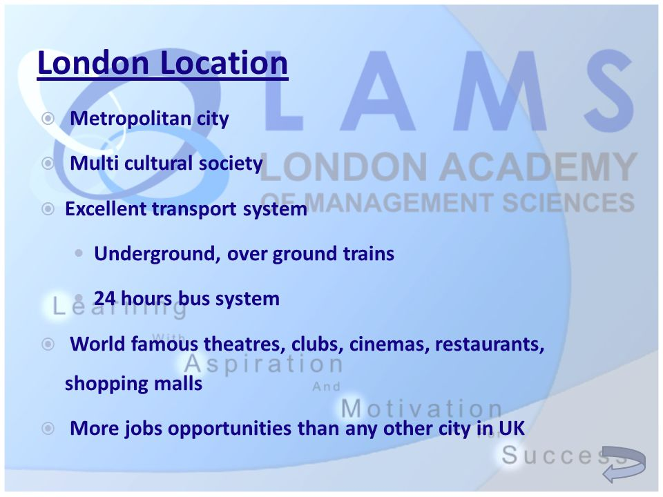 London Location  Metropolitan city  Multi cultural society  Excellent transport system Underground, over ground trains 24 hours bus system  World famous theatres, clubs, cinemas, restaurants, shopping malls  More jobs opportunities than any other city in UK
