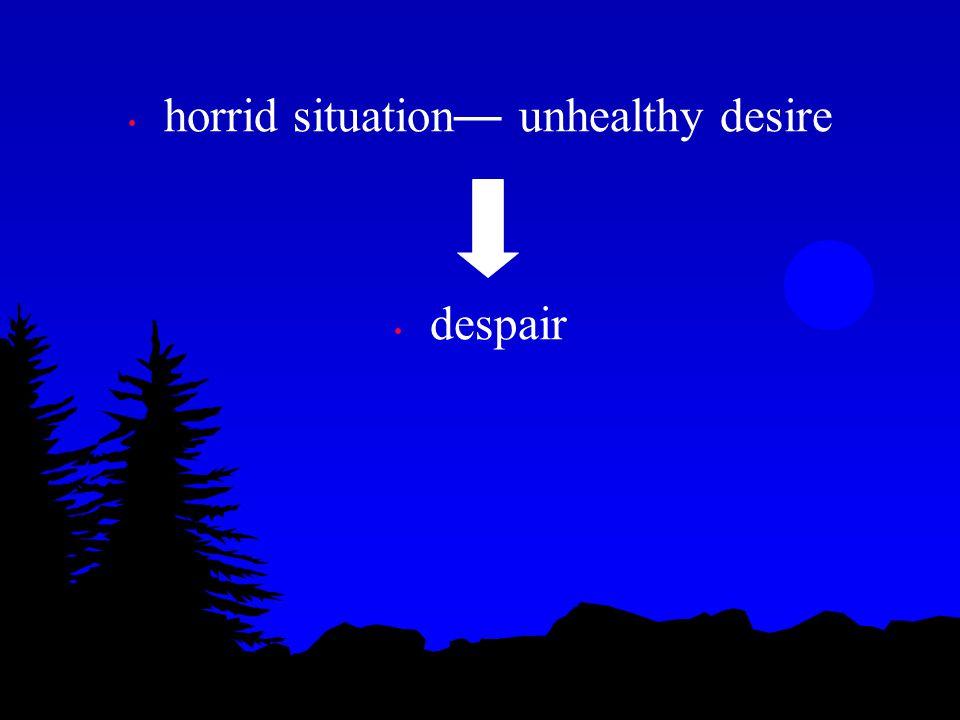 horrid situation — unhealthy desire despair