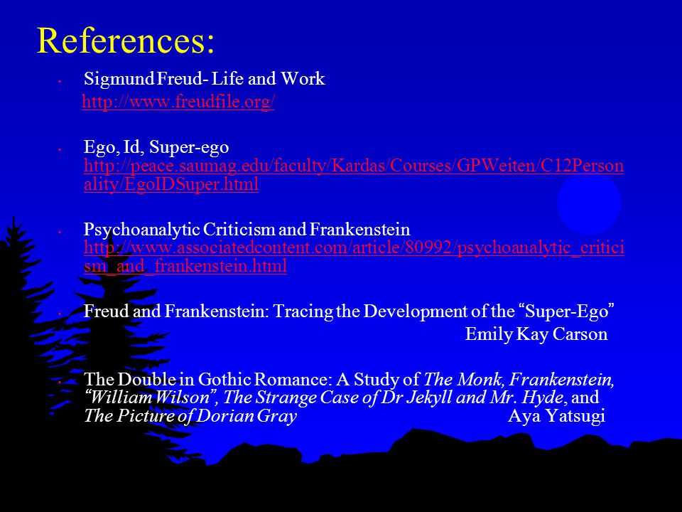 References: Sigmund Freud- Life and Work http://www.freudfile.org/ Ego, Id, Super-ego http://peace.saumag.edu/faculty/Kardas/Courses/GPWeiten/C12Person ality/EgoIDSuper.html http://peace.saumag.edu/faculty/Kardas/Courses/GPWeiten/C12Person ality/EgoIDSuper.html Psychoanalytic Criticism and Frankenstein http://www.associatedcontent.com/article/80992/psychoanalytic_critici sm_and_frankenstein.html http://www.associatedcontent.com/article/80992/psychoanalytic_critici sm_and_frankenstein.html Freud and Frankenstein: Tracing the Development of the Super-Ego Emily Kay Carson The Double in Gothic Romance: A Study of The Monk, Frankenstein, William Wilson , The Strange Case of Dr Jekyll and Mr.