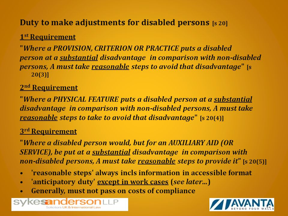 Duty to make adjustments for disabled persons [s 20] 1 st Requirement Where a PROVISION, CRITERION OR PRACTICE puts a disabled person at a substantial disadvantage in comparison with non-disabled persons, A must take reasonable steps to avoid that disadvantage [s 20(3)] 2 nd Requirement Where a PHYSICAL FEATURE puts a disabled person at a substantial disadvantage in comparison with non-disabled persons, A must take reasonable steps to take to avoid that disadvantage [s 20(4)] 3 rd Requirement Where a disabled person would, but for an AUXILIARY AID (OR SERVICE), be put at a substantial disadvantage in comparison with non-disabled persons, A must take reasonable steps to provide it [s 20(5)] reasonable steps always incls information in accessible format anticipatory duty except in work cases (see later…) Generally, must not pass on costs of compliance 12