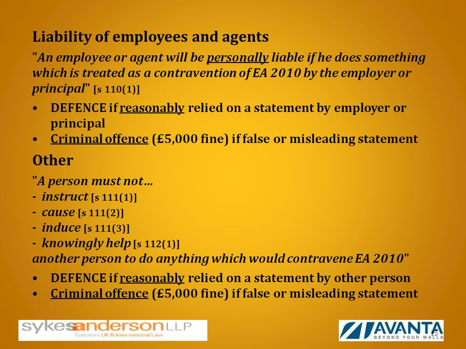 Liability of employees and agents An employee or agent will be personally liable if he does something which is treated as a contravention of EA 2010 by the employer or principal [s 110(1)] DEFENCE if reasonably relied on a statement by employer or principal Criminal offence (£5,000 fine) if false or misleading statement Other A person must not… - instruct [s 111(1)] - cause [s 111(2)] - induce [s 111(3)] - knowingly help [s 112(1)] another person to do anything which would contravene EA 2010 DEFENCE if reasonably relied on a statement by other person Criminal offence (£5,000 fine) if false or misleading statement 15