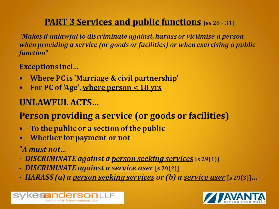 PART 3 Services and public functions [ss 28 - 31] Makes it unlawful to discriminate against, harass or victimise a person when providing a service (or goods or facilities) or when exercising a public function Exceptions incl… Where PC is Marriage & civil partnership For PC of Age , where person < 18 yrs UNLAWFUL ACTS… Person providing a service (or goods or facilities) To the public or a section of the public Whether for payment or not A must not… - DISCRIMINATE against a person seeking services [s 29(1)] - DISCRIMINATE against a service user [s 29(2)] - HARASS (a) a person seeking services or (b) a service user [s 29(3)] … 16