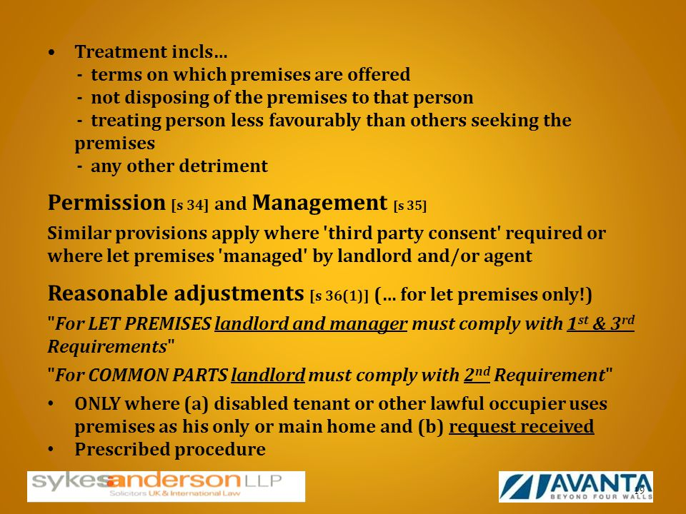 Treatment incls… - terms on which premises are offered - not disposing of the premises to that person - treating person less favourably than others seeking the premises - any other detriment Permission [s 34] and Management [s 35] Similar provisions apply where third party consent required or where let premises managed by landlord and/or agent Reasonable adjustments [s 36(1)] (… for let premises only!) For LET PREMISES landlord and manager must comply with 1 st & 3 rd Requirements For COMMON PARTS landlord must comply with 2 nd Requirement ONLY where (a) disabled tenant or other lawful occupier uses premises as his only or main home and (b) request received Prescribed procedure 19