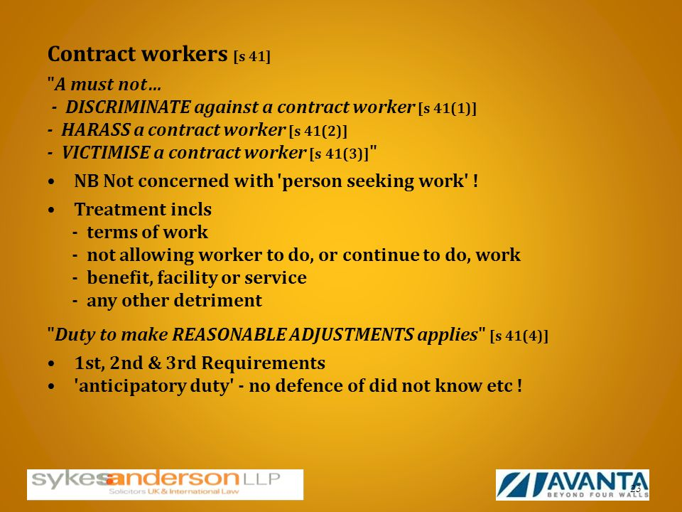 Contract workers [s 41] A must not… - DISCRIMINATE against a contract worker [s 41(1)] - HARASS a contract worker [s 41(2)] - VICTIMISE a contract worker [s 41(3)] NB Not concerned with person seeking work .