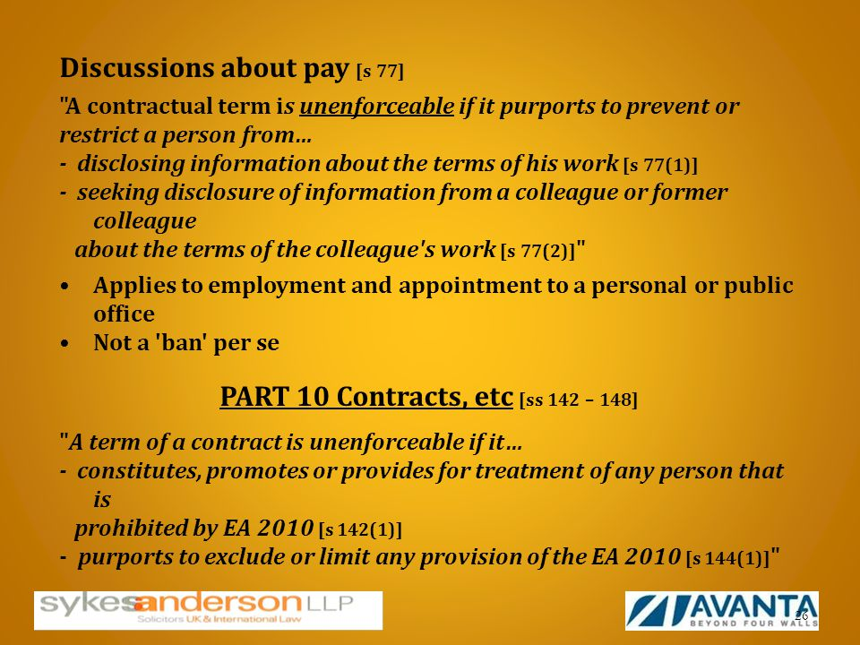 Discussions about pay [s 77] A contractual term is unenforceable if it purports to prevent or restrict a person from… - disclosing information about the terms of his work [s 77(1)] - seeking disclosure of information from a colleague or former colleague about the terms of the colleague s work [s 77(2)] Applies to employment and appointment to a personal or public office Not a ban per se PART 10 Contracts, etc [ss 142 – 148] A term of a contract is unenforceable if it… - constitutes, promotes or provides for treatment of any person that is prohibited by EA 2010 [s 142(1)] - purports to exclude or limit any provision of the EA 2010 [s 144(1)] 26