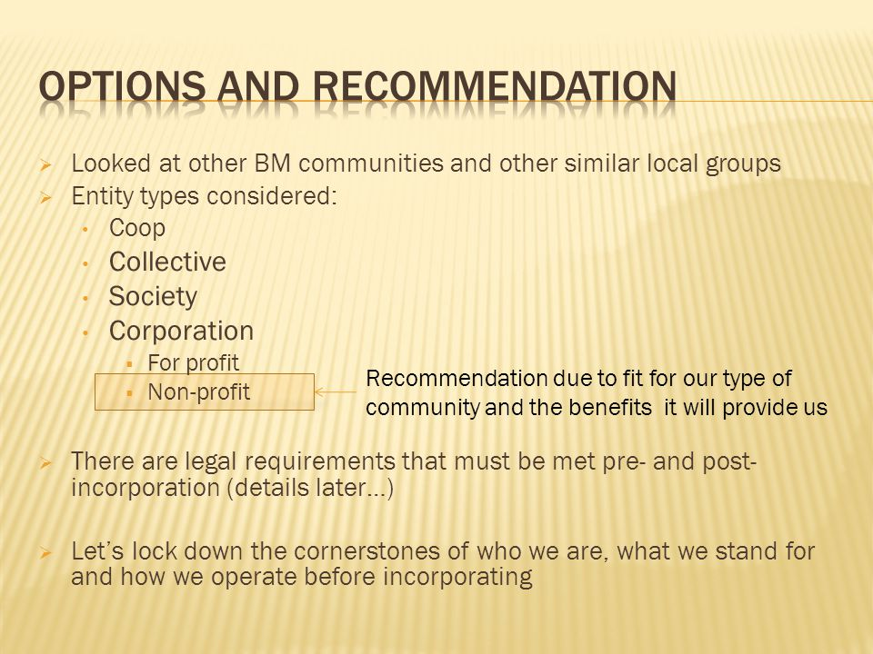 Recommendation due to fit for our type of community and the benefits it will provide us  Looked at other BM communities and other similar local groups  Entity types considered: Coop Collective Society Corporation  For profit  Non-profit  There are legal requirements that must be met pre- and post- incorporation (details later…)  Let's lock down the cornerstones of who we are, what we stand for and how we operate before incorporating
