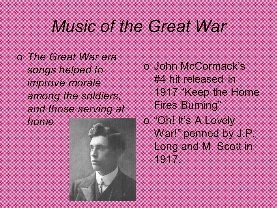Music of the Great War oThe Great War era songs helped to improve morale among the soldiers, and those serving at home oJohn McCormack's #4 hit released in 1917 Keep the Home Fires Burning o Oh.