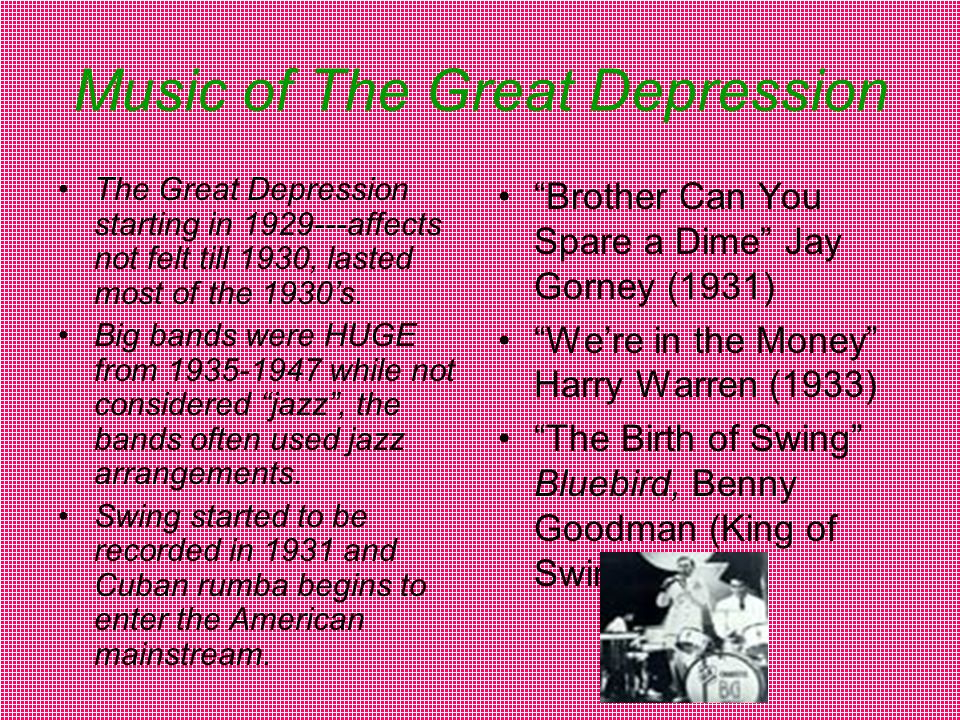 Music of The Great Depression The Great Depression starting in 1929---affects not felt till 1930, lasted most of the 1930's.
