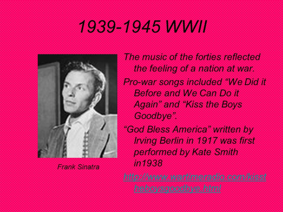 1939-1945 WWII The music of the forties reflected the feeling of a nation at war.