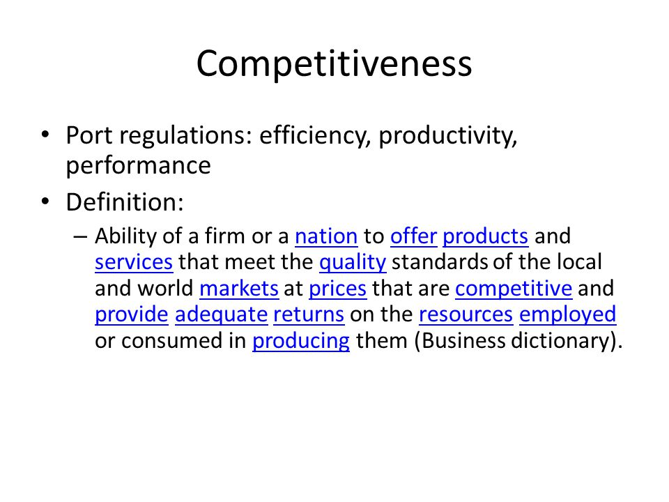 Competitiveness Port regulations: efficiency, productivity, performance Definition: – Ability of a firm or a nation to offer products and services that meet the quality standards of the local and world markets at prices that are competitive and provide adequate returns on the resources employed or consumed in producing them (Business dictionary).nationofferproducts servicesqualitymarketspricescompetitive provideadequatereturnsresourcesemployedproducing