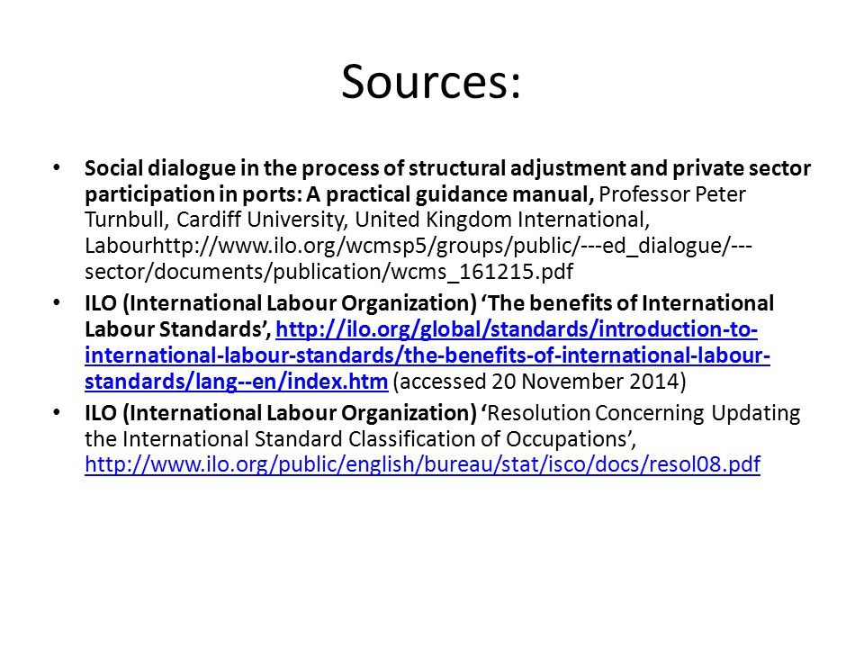 Sources: Social dialogue in the process of structural adjustment and private sector participation in ports: A practical guidance manual, Professor Peter Turnbull, Cardiff University, United Kingdom International, Labourhttp://www.ilo.org/wcmsp5/groups/public/---ed_dialogue/--- sector/documents/publication/wcms_161215.pdf ILO (International Labour Organization) 'The benefits of International Labour Standards', http://ilo.org/global/standards/introduction-to- international-labour-standards/the-benefits-of-international-labour- standards/lang--en/index.htm (accessed 20 November 2014)http://ilo.org/global/standards/introduction-to- international-labour-standards/the-benefits-of-international-labour- standards/lang--en/index.htm ILO (International Labour Organization) 'Resolution Concerning Updating the International Standard Classification of Occupations', http://www.ilo.org/public/english/bureau/stat/isco/docs/resol08.pdf http://www.ilo.org/public/english/bureau/stat/isco/docs/resol08.pdf