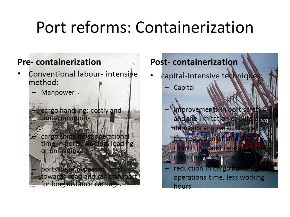 Port reforms: Containerization Pre- containerization Conventional labour- intensive method: – Manpower – cargo handling: costly and time-consuming – cargo ships most operational time in ports, waiting, loading or unloading.