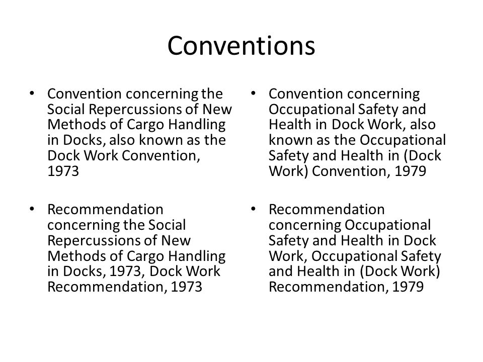 Conventions Convention concerning the Social Repercussions of New Methods of Cargo Handling in Docks, also known as the Dock Work Convention, 1973 Recommendation concerning the Social Repercussions of New Methods of Cargo Handling in Docks, 1973, Dock Work Recommendation, 1973 Convention concerning Occupational Safety and Health in Dock Work, also known as the Occupational Safety and Health in (Dock Work) Convention, 1979 Recommendation concerning Occupational Safety and Health in Dock Work, Occupational Safety and Health in (Dock Work) Recommendation, 1979