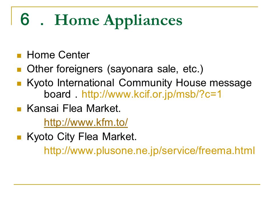 6. Home Appliances Home Center Other foreigners (sayonara sale, etc.) Kyoto International Community House message board . http://www.kcif.or.jp/msb/ c=1 Kansai Flea Market.