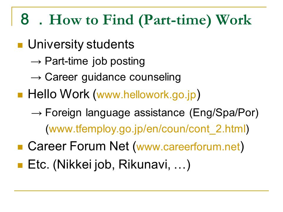 8. How to Find (Part-time) Work University students → Part-time job posting → Career guidance counseling Hello Work ( www.hellowork.go.jp ) → Foreign language assistance (Eng/Spa/Por) (www.tfemploy.go.jp/en/coun/cont_2.html) Career Forum Net ( www.careerforum.net ) Etc.