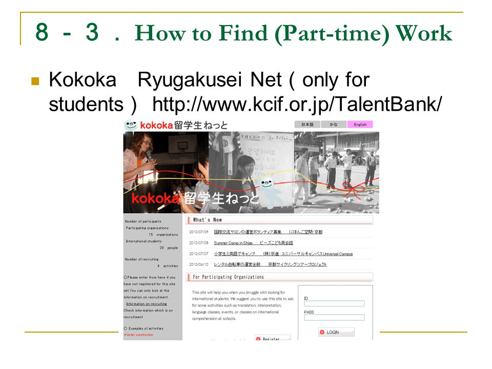 8-3. How to Find (Part-time) Work Kokoka Ryugakusei Net ( only for students ) http://www.kcif.or.jp/TalentBank/