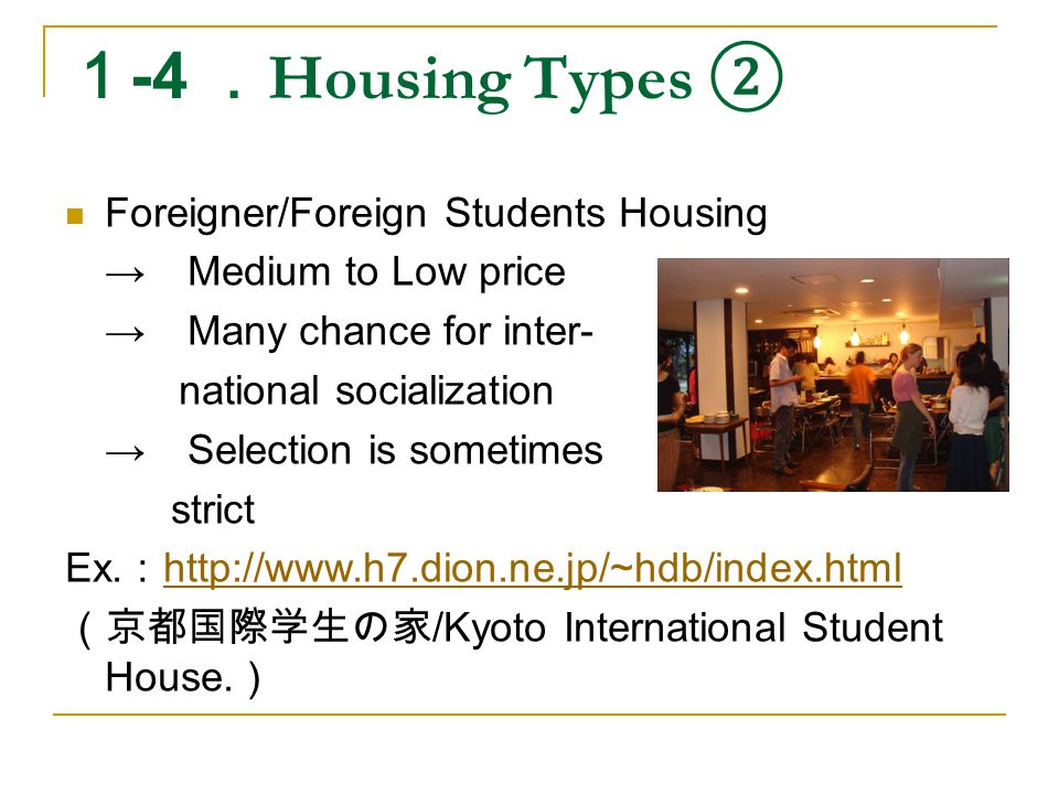 1 -4 . Housing Types ② Foreigner/Foreign Students Housing → Medium to Low price → Many chance for inter- national socialization → Selection is sometimes strict Ex.