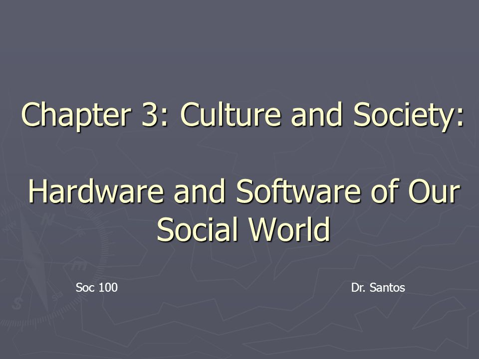 Chapter 3: Culture and Society: Hardware and Software of Our Social World Soc 100Dr. Santos