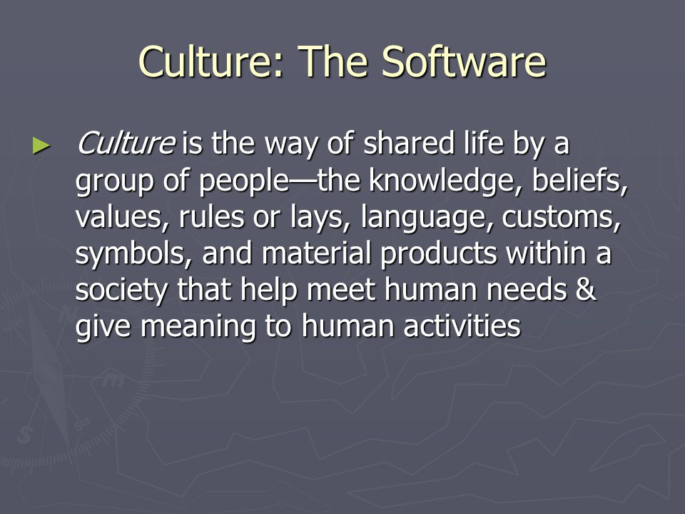 Culture: The Software ► Culture is the way of shared life by a group of people—the knowledge, beliefs, values, rules or lays, language, customs, symbols, and material products within a society that help meet human needs & give meaning to human activities