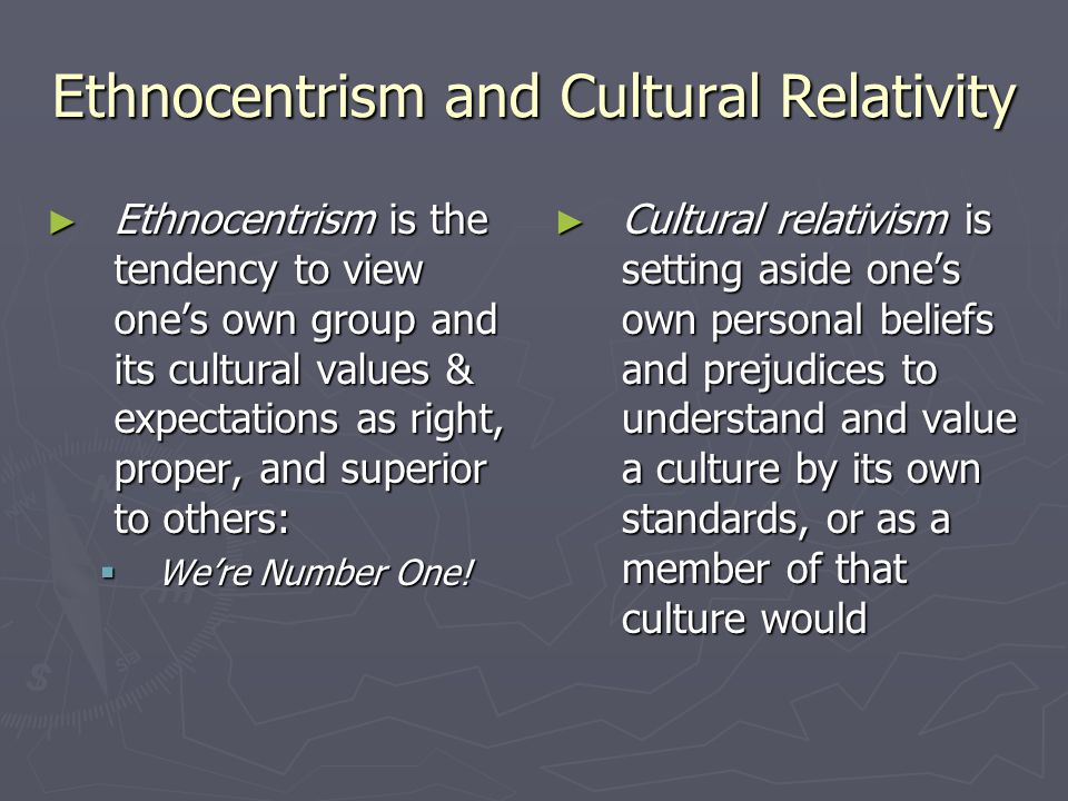 Ethnocentrism and Cultural Relativity ► Ethnocentrism is the tendency to view one's own group and its cultural values & expectations as right, proper, and superior to others:  We're Number One.