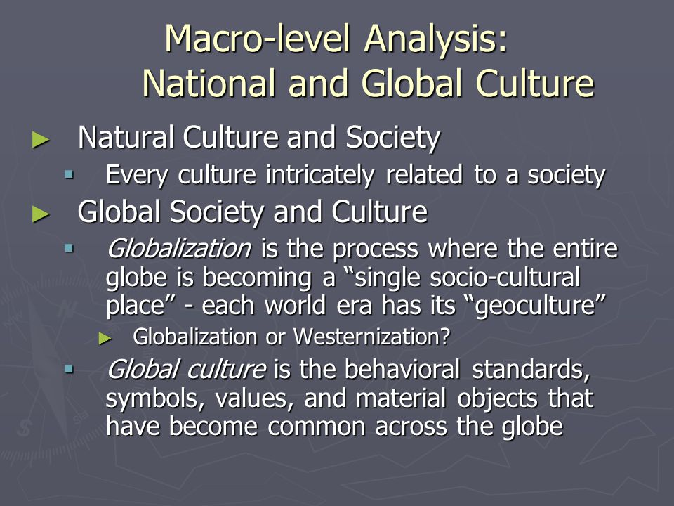 Macro-level Analysis: National and Global Culture ► Natural Culture and Society  Every culture intricately related to a society ► Global Society and Culture  Globalization is the process where the entire globe is becoming a single socio-cultural place - each world era has its geoculture ► Globalization or Westernization.