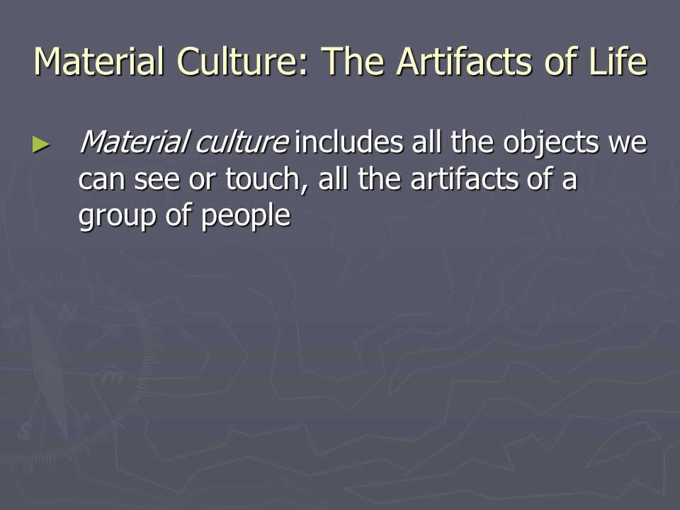 Material Culture: The Artifacts of Life ► Material culture includes all the objects we can see or touch, all the artifacts of a group of people