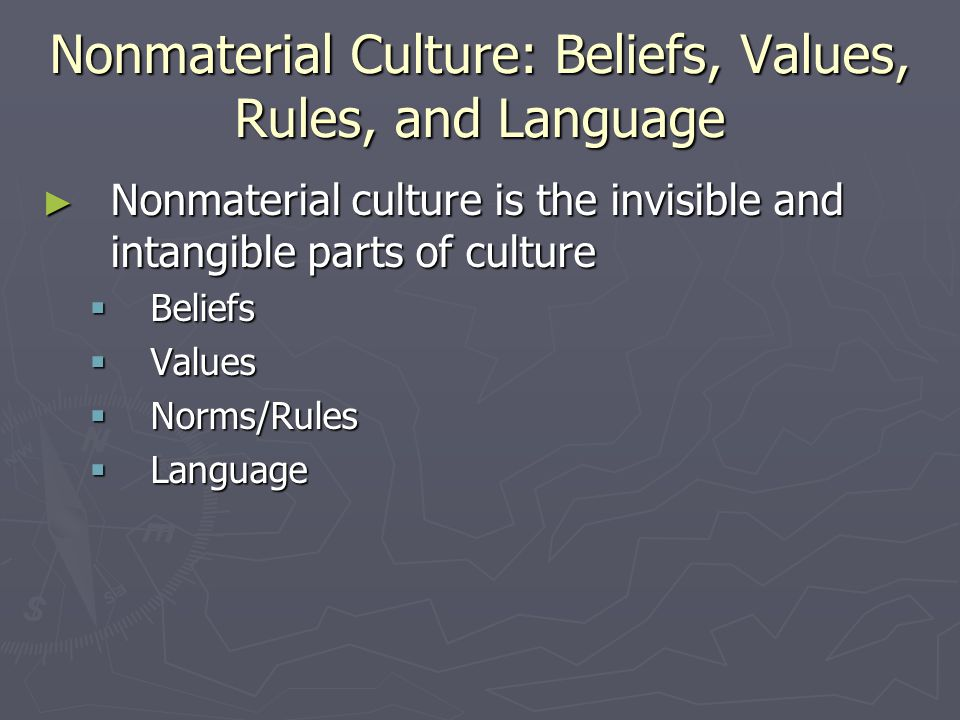 Nonmaterial Culture: Beliefs, Values, Rules, and Language ► Nonmaterial culture is the invisible and intangible parts of culture  Beliefs  Values  Norms/Rules  Language