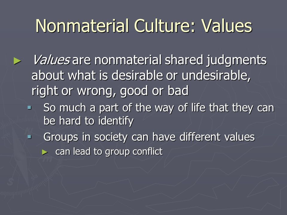 Nonmaterial Culture: Values ► Values are nonmaterial shared judgments about what is desirable or undesirable, right or wrong, good or bad  So much a part of the way of life that they can be hard to identify  Groups in society can have different values ► can lead to group conflict