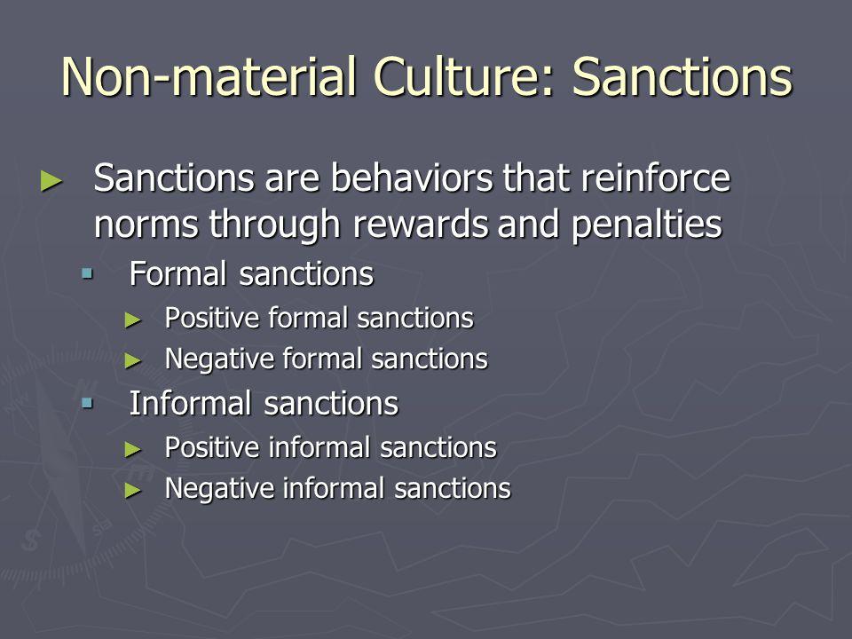Non-material Culture: Sanctions ► Sanctions are behaviors that reinforce norms through rewards and penalties  Formal sanctions ► Positive formal sanctions ► Negative formal sanctions  Informal sanctions ► Positive informal sanctions ► Negative informal sanctions