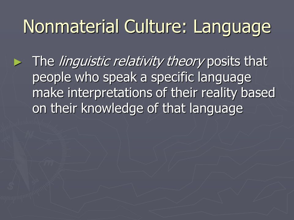 Nonmaterial Culture: Language ► The linguistic relativity theory posits that people who speak a specific language make interpretations of their reality based on their knowledge of that language