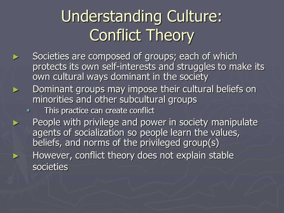 Understanding Culture: Conflict Theory ► Societies are composed of groups; each of which protects its own self-interests and struggles to make its own cultural ways dominant in the society ► Dominant groups may impose their cultural beliefs on minorities and other subcultural groups  This practice can create conflict ► People with privilege and power in society manipulate agents of socialization so people learn the values, beliefs, and norms of the privileged group(s) ► However, conflict theory does not explain stable societies