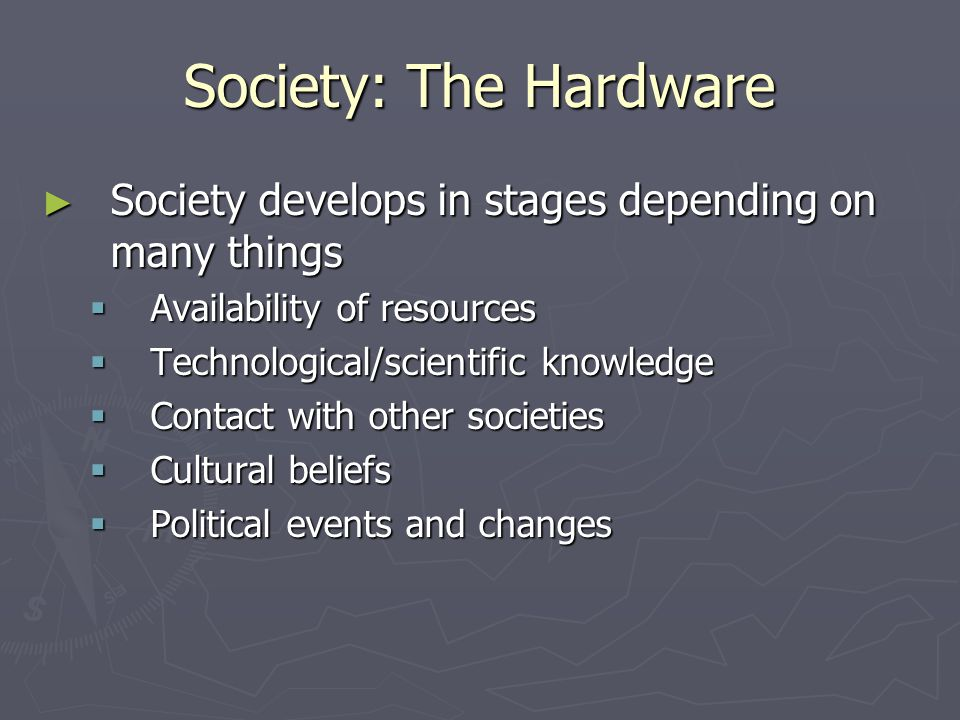 Society: The Hardware ► Society develops in stages depending on many things  Availability of resources  Technological/scientific knowledge  Contact with other societies  Cultural beliefs  Political events and changes