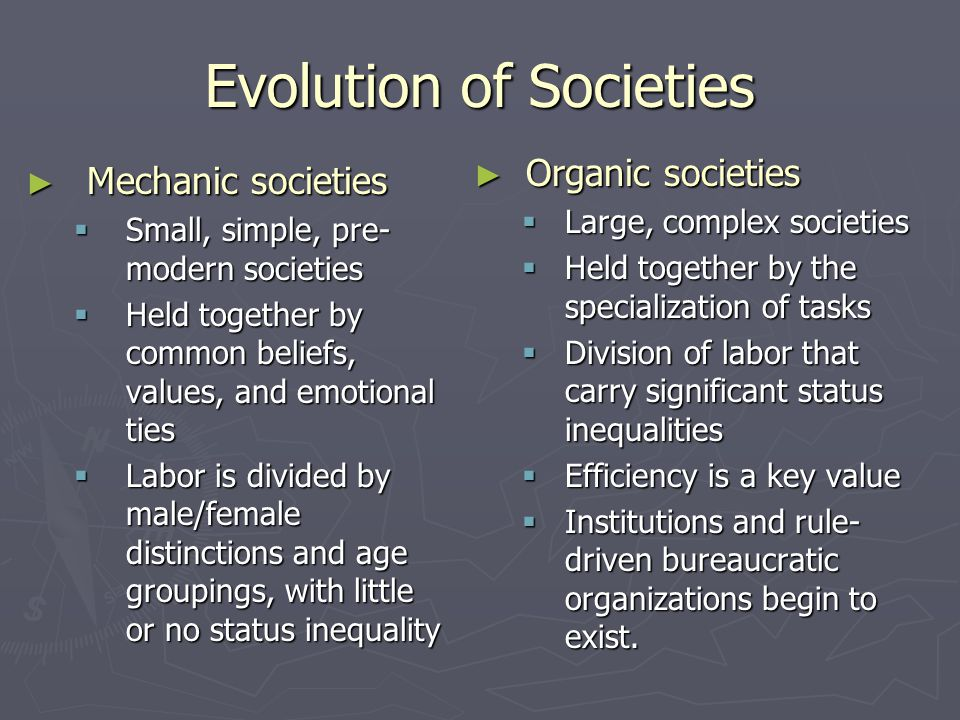 Evolution of Societies ► Mechanic societies  Small, simple, pre- modern societies  Held together by common beliefs, values, and emotional ties  Labor is divided by male/female distinctions and age groupings, with little or no status inequality ► Organic societies  Large, complex societies  Held together by the specialization of tasks  Division of labor that carry significant status inequalities  Efficiency is a key value  Institutions and rule- driven bureaucratic organizations begin to exist.