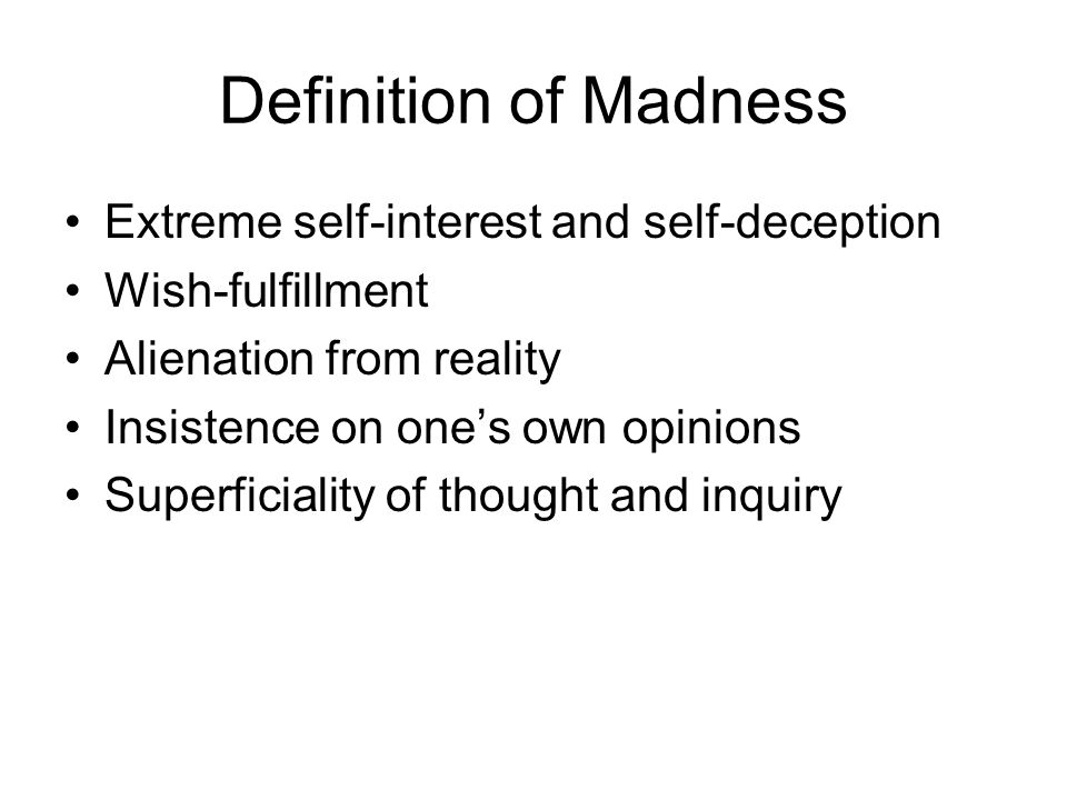 Definition of Madness Extreme self-interest and self-deception Wish-fulfillment Alienation from reality Insistence on one's own opinions Superficiality of thought and inquiry