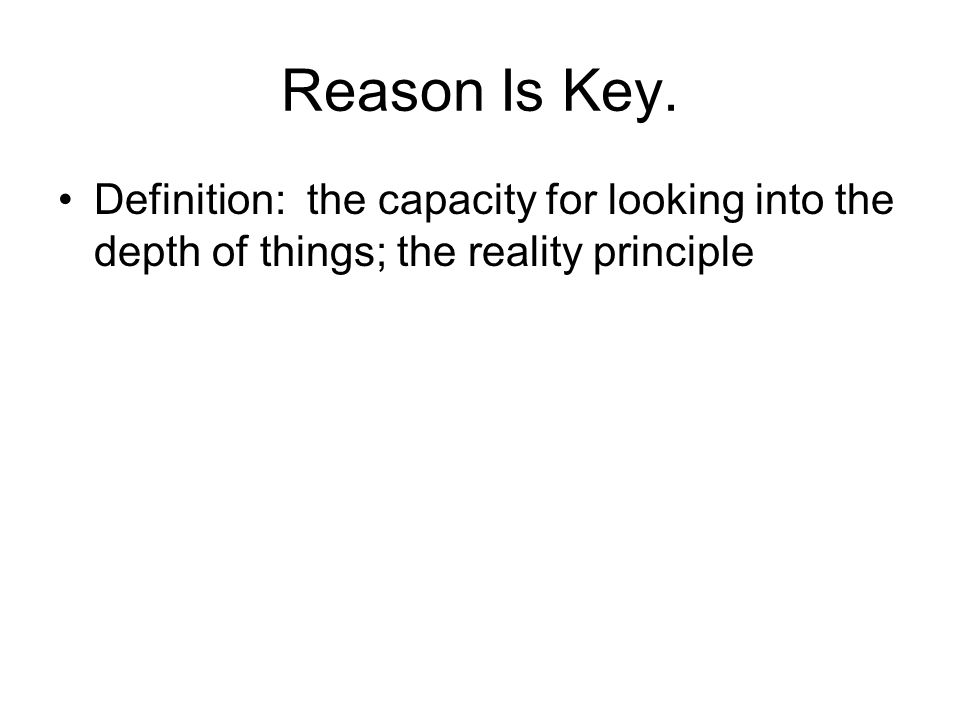 Reason Is Key. Definition: the capacity for looking into the depth of things; the reality principle