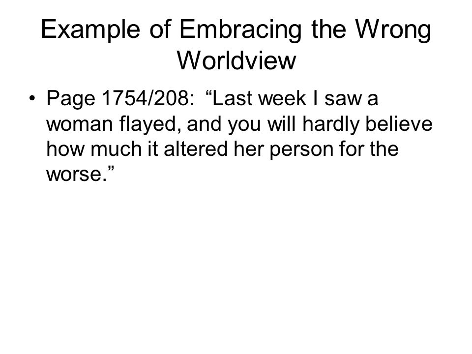 Example of Embracing the Wrong Worldview Page 1754/208: Last week I saw a woman flayed, and you will hardly believe how much it altered her person for the worse.