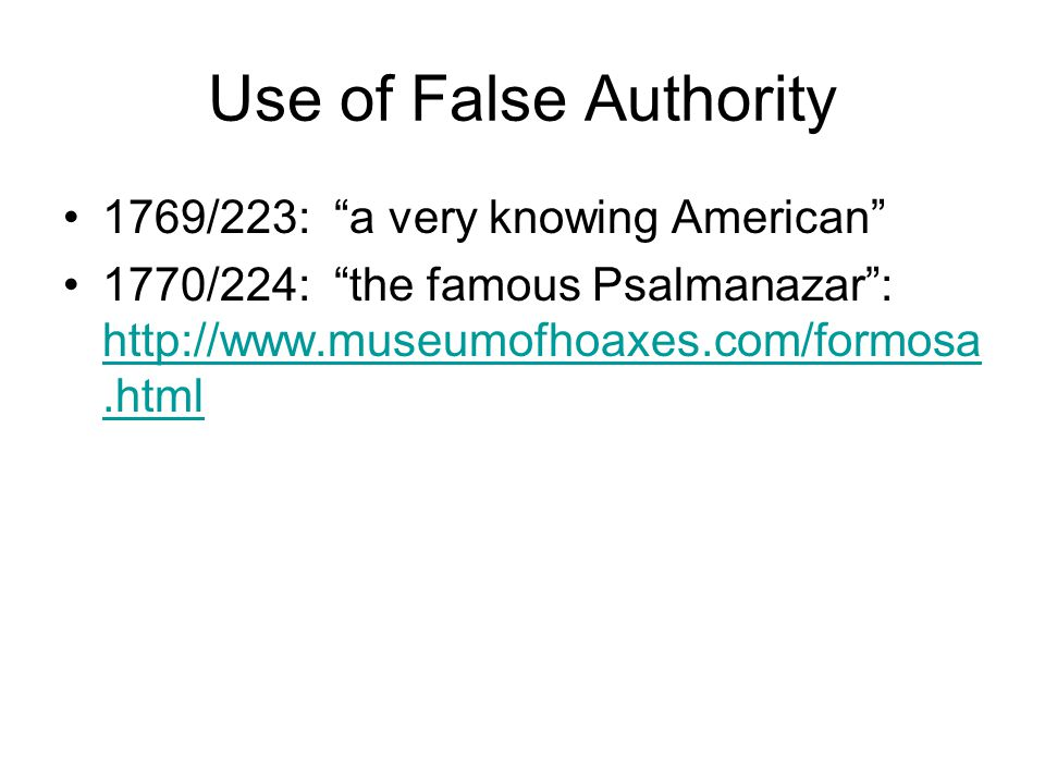 Use of False Authority 1769/223: a very knowing American 1770/224: the famous Psalmanazar : http://www.museumofhoaxes.com/formosa.html http://www.museumofhoaxes.com/formosa.html